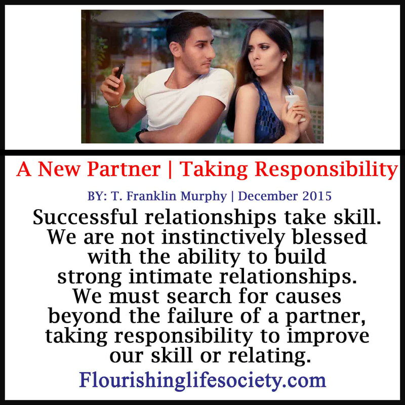 Successful relationships take skill. We are not instinctively blessed with the ability to build strong intimate relationships. We must search for causes beyond the failure of a partner, taking responsibility to improve our skill or relating.