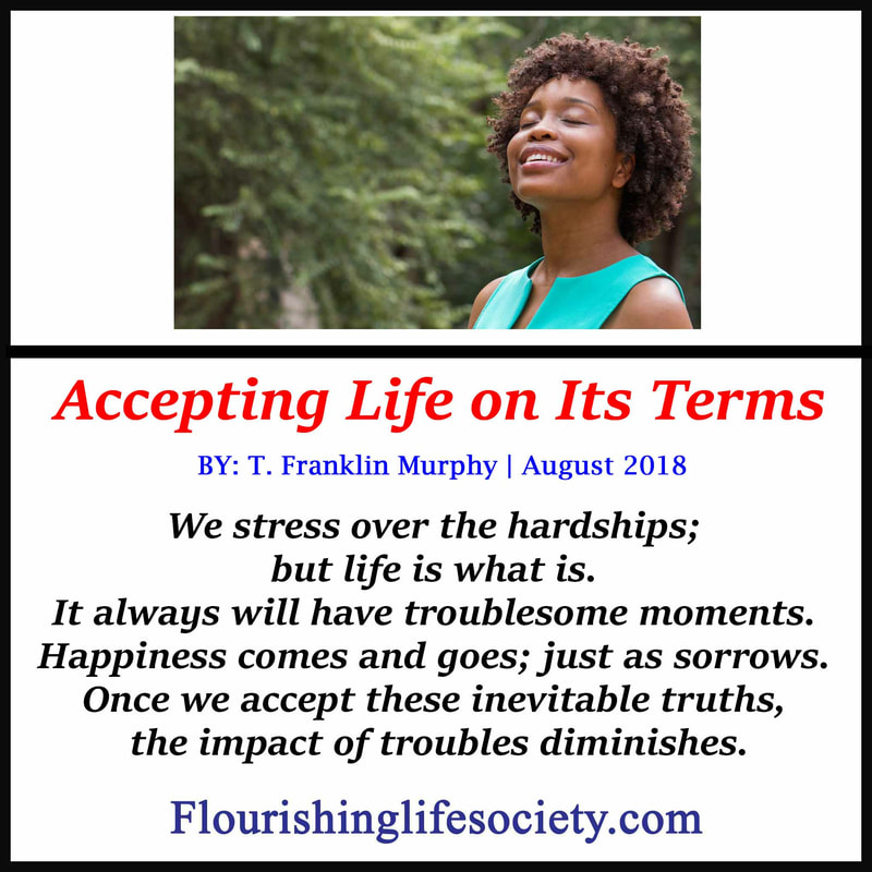 Internal Link. Accepting Life on Its Terms: We stress over the hardships; but life is what is. It always will have troublesome moments. Happiness comes and goes; just as sorrows. Once we accept these inevitable truths, the impact of troubles diminishes.