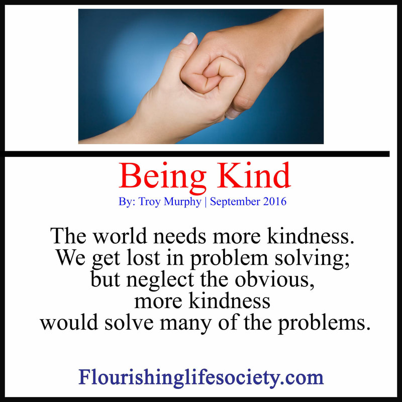 FLS Internal Link. Being Kind: The world needs more kindness. We get lost in problem solving; but neglect the obvious, more kindness would solve many of the problems.