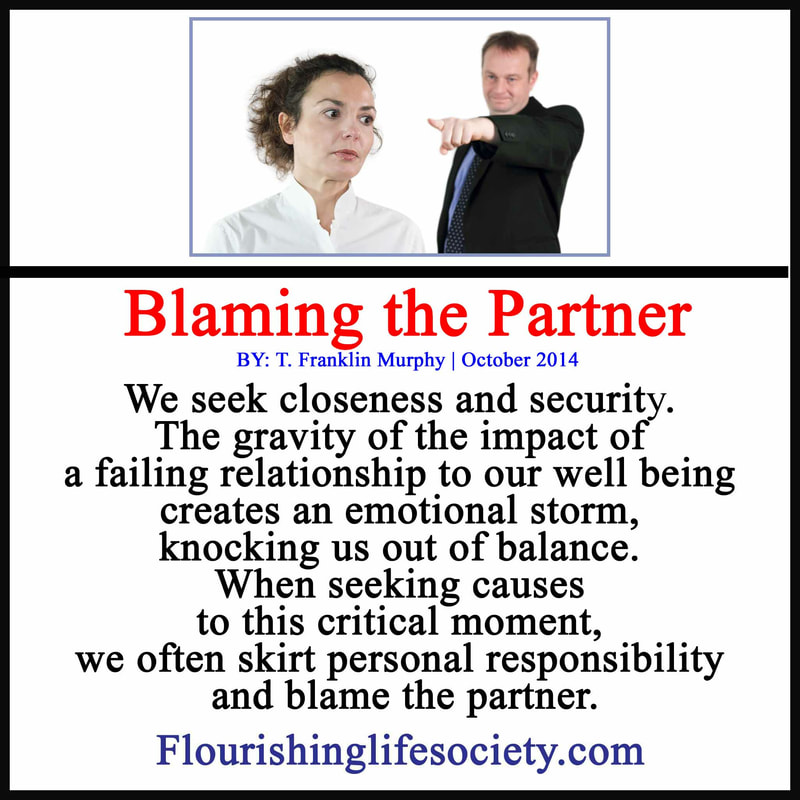 We seek closeness and security. The gravity of the impact of a failing relationship to our well being creates an emotional storm, knocking us out of balance. When seeking causes to this critical moment, we often skirt personal responsibility and blame the partner.