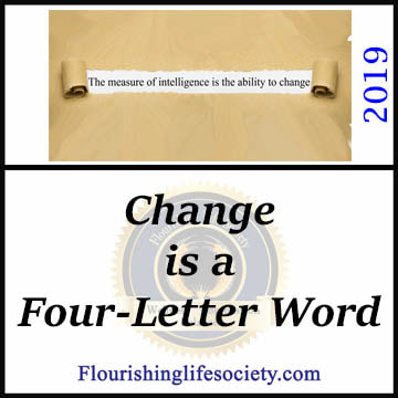 FLS Link: Change is a four-letter word. We are threatened by the need to adapt; but successful maneuvering through the complex demands of an ever-moving world requires a flexing and adaptable approach. We must change, sacrificing some of our specialness for a happier and better existence.