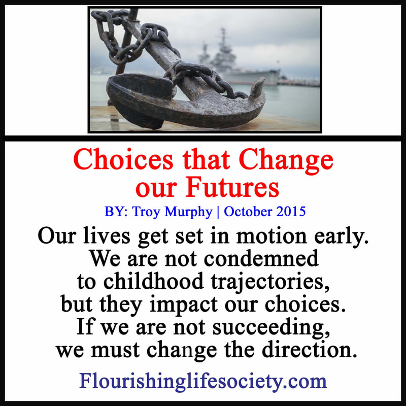 Our lives get set in motion early. We are not condemned to these childhood trajectories, but they impact our choices. If we are not succeeding, we must change the direction.