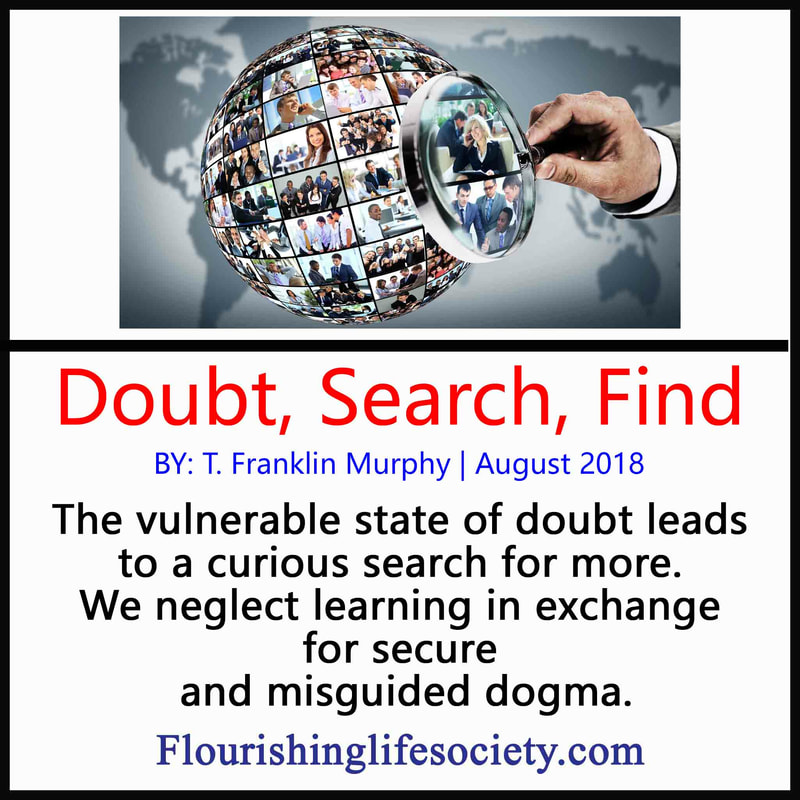 FLS internal Link. Doubt, Search, Find: The vulnerable state of doubt leads to a curious search for more. We often neglect learning in exchange for secure and misguided dogma.