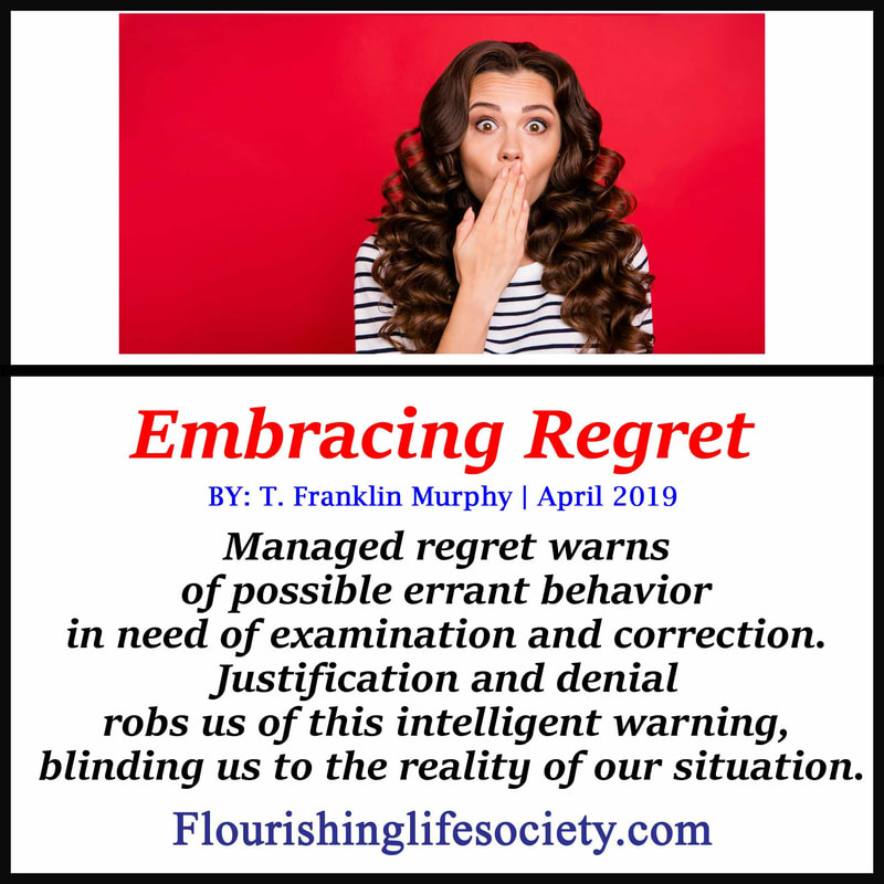 FLS Link. Embracing Regret: Managed regret warns us of possible errant behavior in need of examination and correction. Justification and denial robs us of this intelligent warning, blinding us to the reality of our situation.