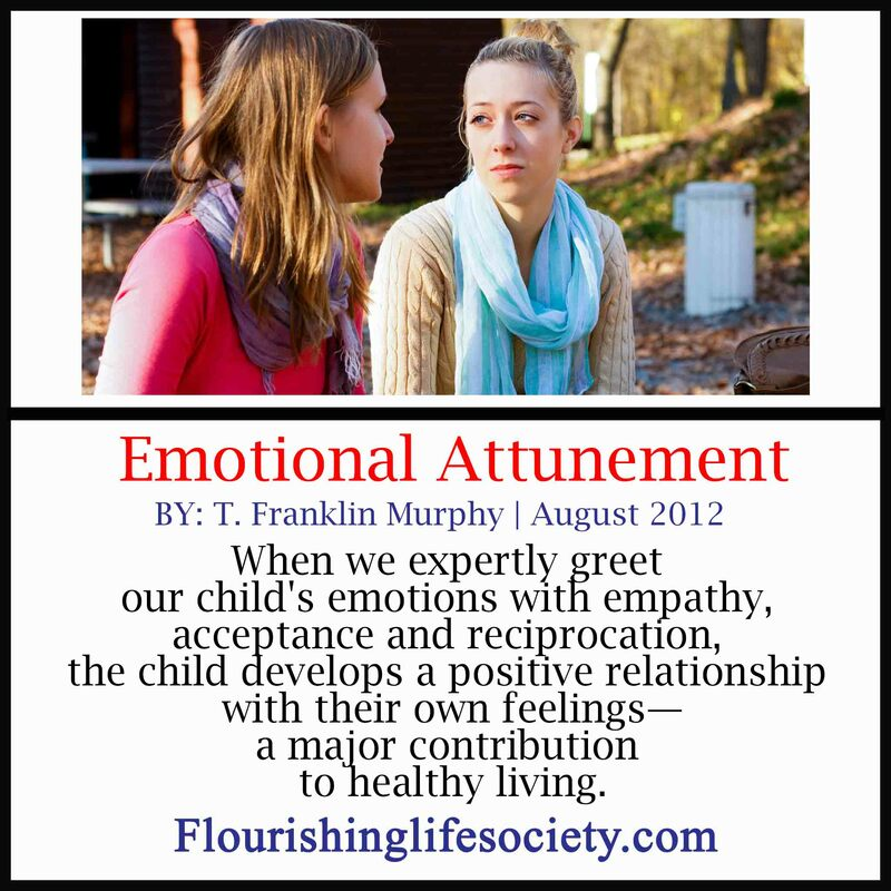 When we expertly greet our child's emotions with empathy, acceptance and reciprocation, the child develops a positive relationship with their own feelings--a major contribution to healthy living.