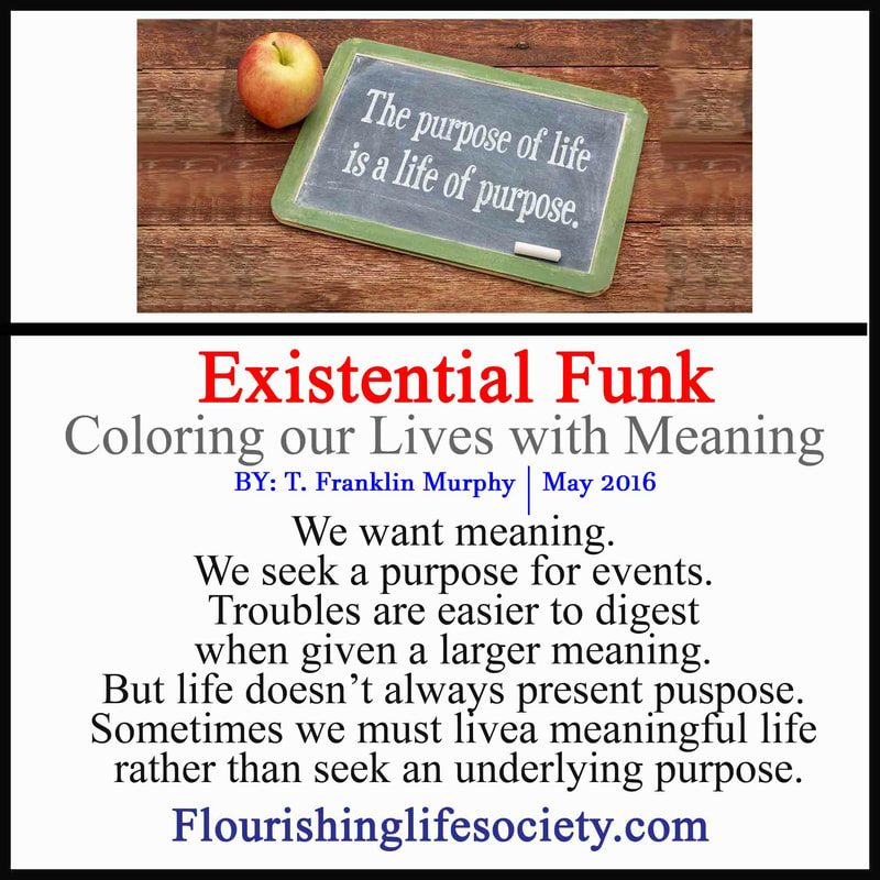 We get stuck in an existential funk, searching for meaning. Life may not readily appear meaningful; but we can give life meaning.