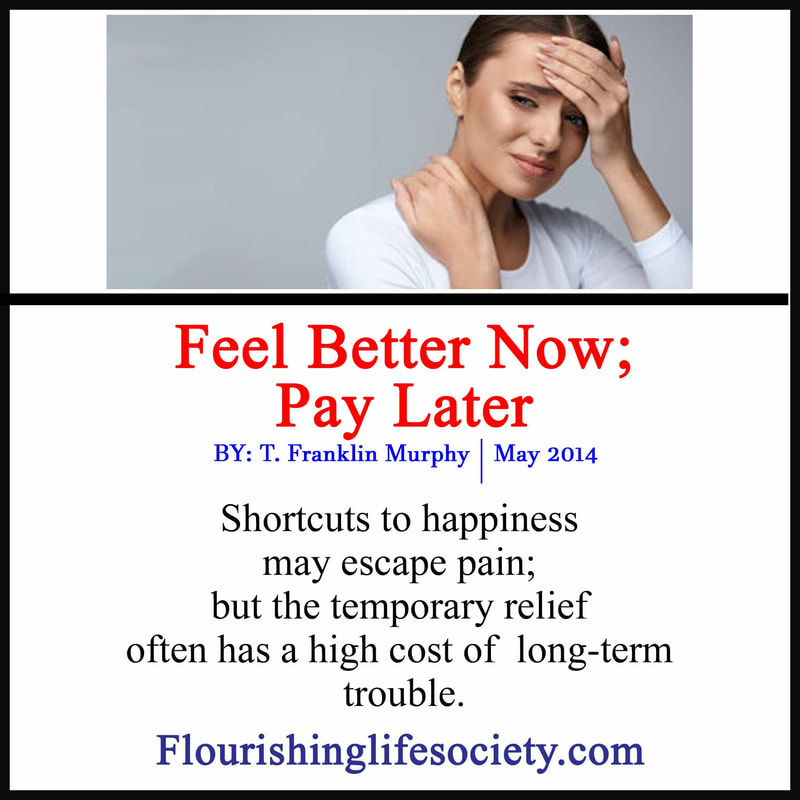 Shortcuts to happiness may escape pain; but the temporary relief often has a high cost of  long-term trouble.