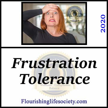 Frustration tolerance is our ability to withstand frustrations and continue moving towards goals. A Flourishing Life Society article link.
