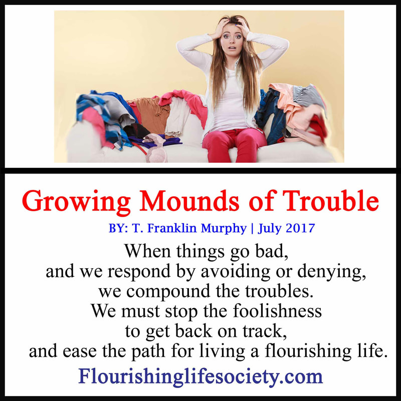 When things go bad, and we respond by avoiding or denying, we compound the troubles. We must stop the foolishness to get back on track, and ease the path for living a flourishing life.