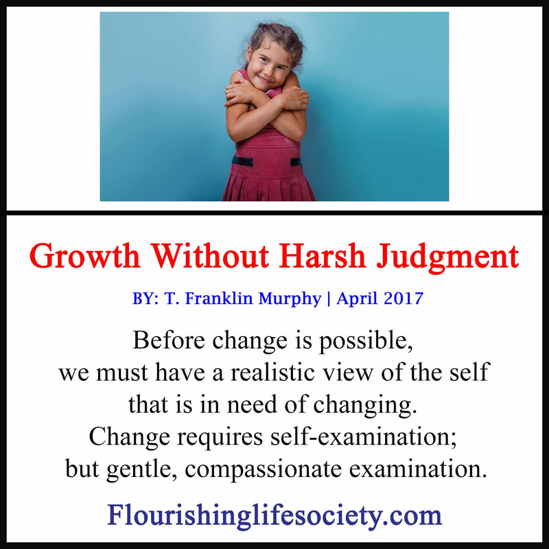 Before change is possible, we must have a realistic view of the self that is in need of changing. ​Change requires self-examination; but gentle, compassionate examination.