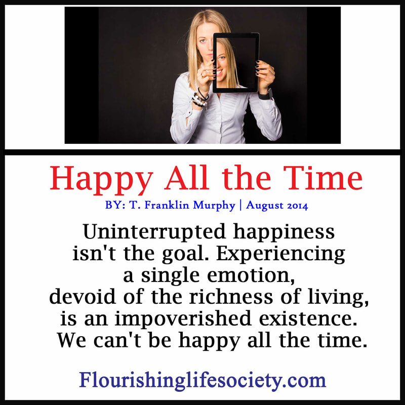 Uninterrupted happiness isn't the goal. Experiencing a single emotion, devoid of the richness of living, is an impoverished existence. We can't be happy all the time.
