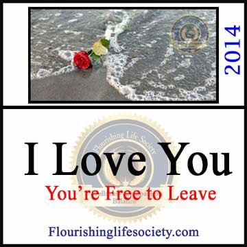 Flourishing Life Society article link. I love you; You're Free to Leave. Loving someone includes respect; respect of their space, privacy, and freedom. Sometimes loving requires painful good-byes