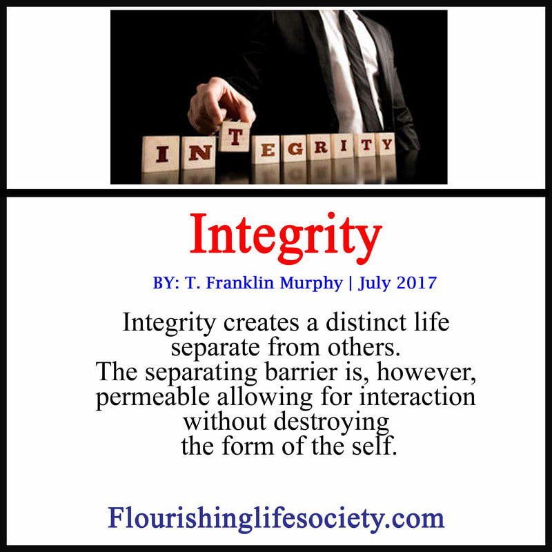 Integrity creates a distinct life separate from others. The separating barrier is, however, permeable allowing for interaction without destroying the form of the self.