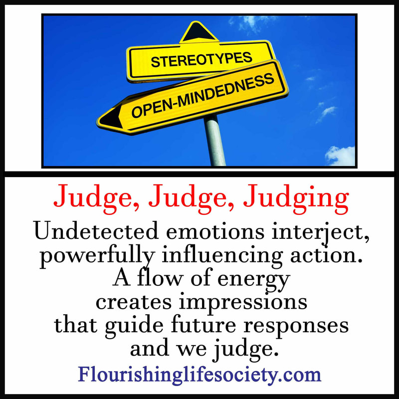 Internal Link: Judge, Judge, Judging-  Undetected emotions interject, powerfully influencing action. A flow of energy creates impressions that guide future responses and we judge.