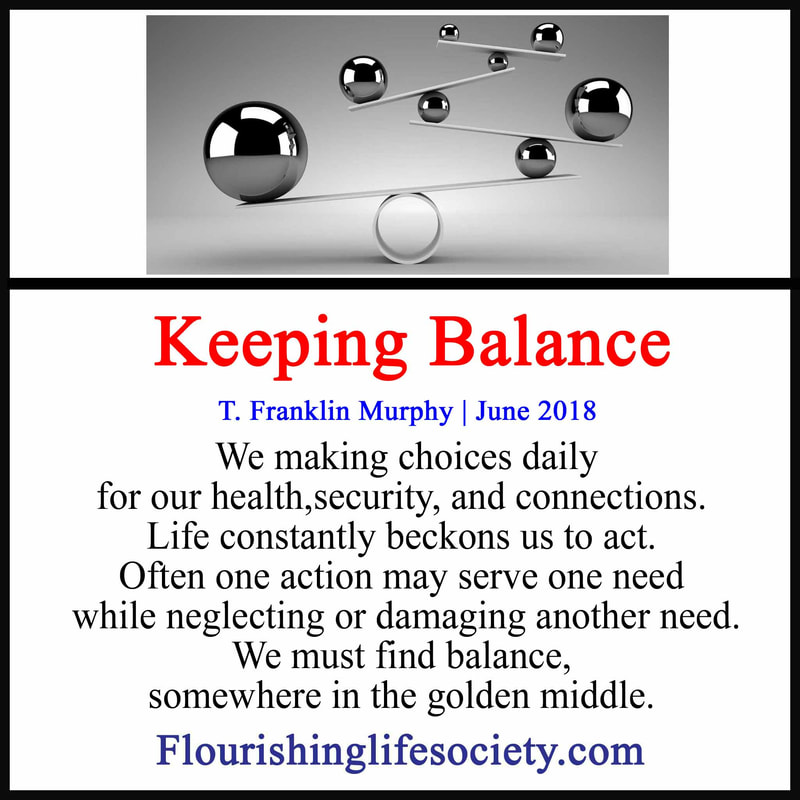 We making choices daily for our health,security, and connections. Life constantly beckons us to act. Often one action may serve one need while neglecting or damaging another need. We must find balance, somewhere in the golden middle.
