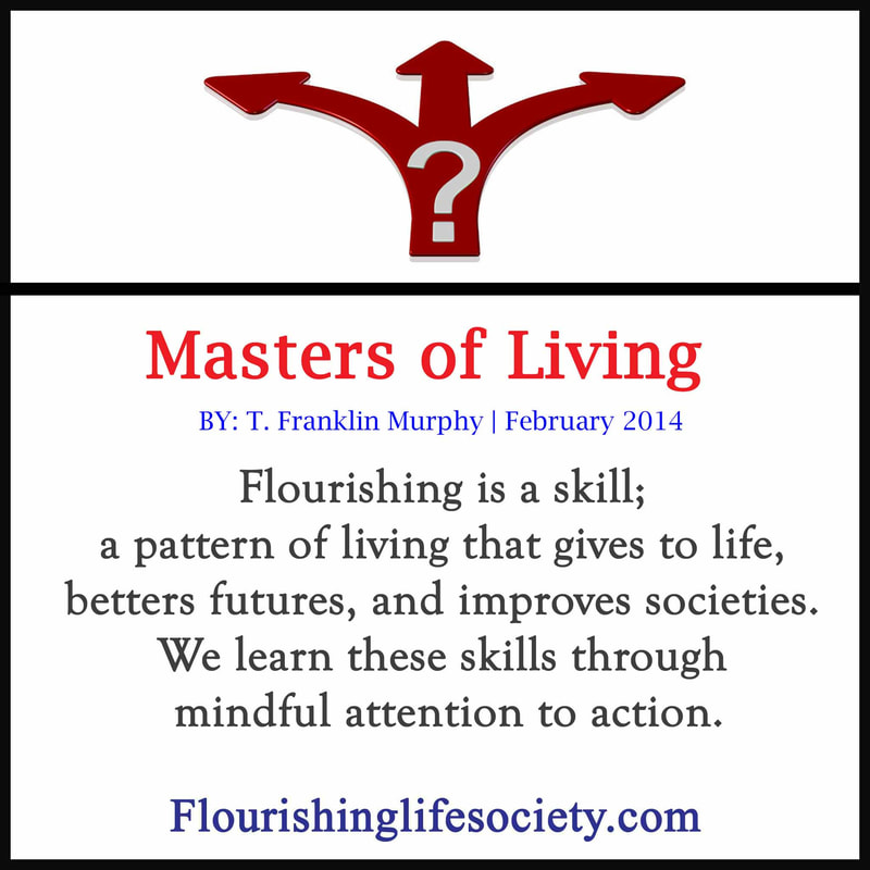 Flourishing is a skill;  a pattern of living that gives to life,  betters futures, and improves societies.  We learn these skills through  mindful attention to action.