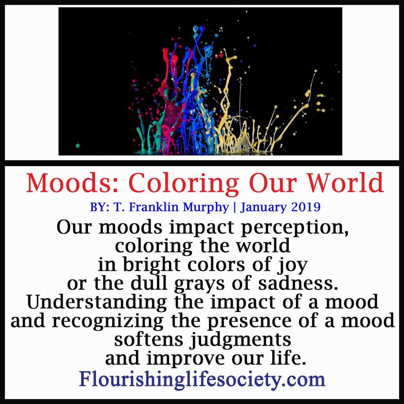 Our moods impact perception coloring the world in bright colors of joy or the dull grays of sadness. Understanding the impact of a mood and recognizing the presence of a mood softens judgments and improve our life.