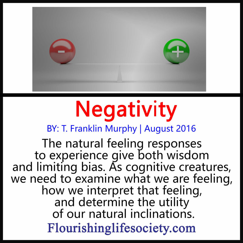 FLS internal Link. Negativity: The natural feeling responses to experience give both wisdom and limiting bias. As cognitive creatures, we need to examine what we are feeling, how we interpret that feeling, and determine the utility of our natural inclinations.