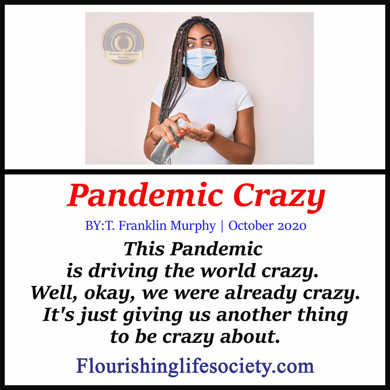 Pandemic Crazy: This Pandemic is driving the world crazy. Well, okay, we were already crazy. It's just giving us another thing to be crazy about.