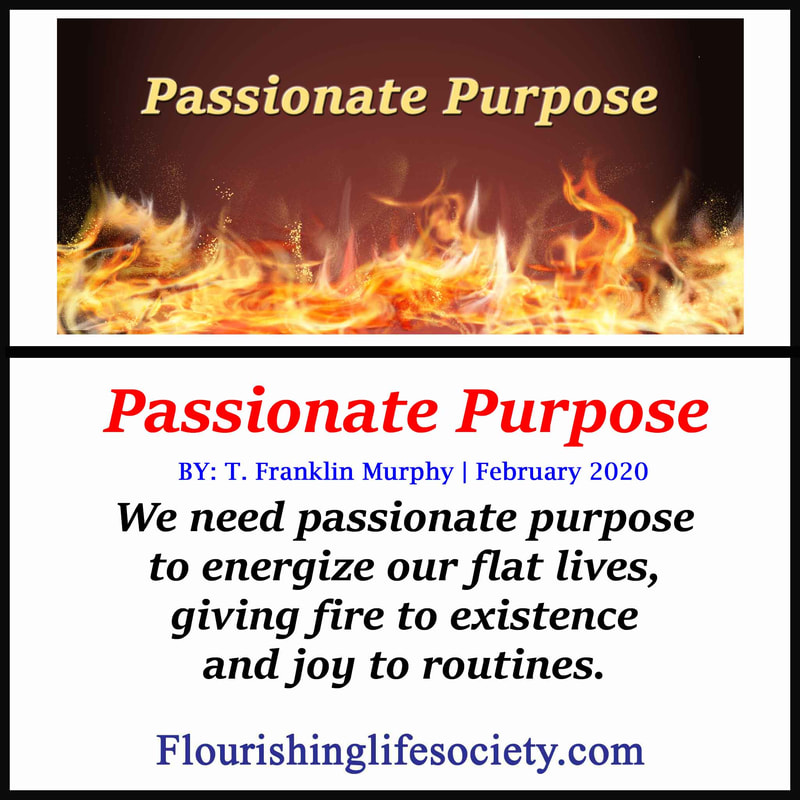 FLS link. Passionate Purpose. We need passionate purpose to energize our flat lives, giving fire to existence and joy to routines.