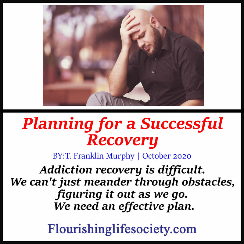 Flourishing Life Society Link. Planning for a Successful Recovery.:  Addiction recovery is difficult. We can't just meander through the obstacles, figuring it out as we go. We need an effective plan.