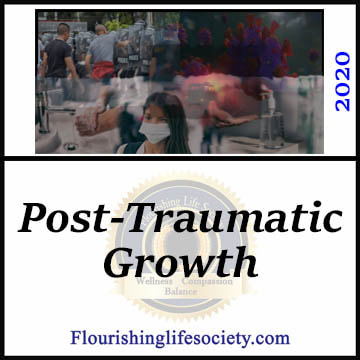 FLS link. Posttraumatic Growth: Significant traumatizing events destroy our stable view of the world. From these ashes, growth is possible. We get back up, re-examine our world, adjust our expectations and move forward, a little wiser and stronger. We grow in response to the trauma.
