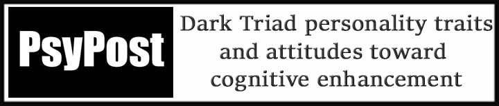 External Link. Psypost. Dark Triad personality traits linked to more favorable attitudes toward cognitive enhancement