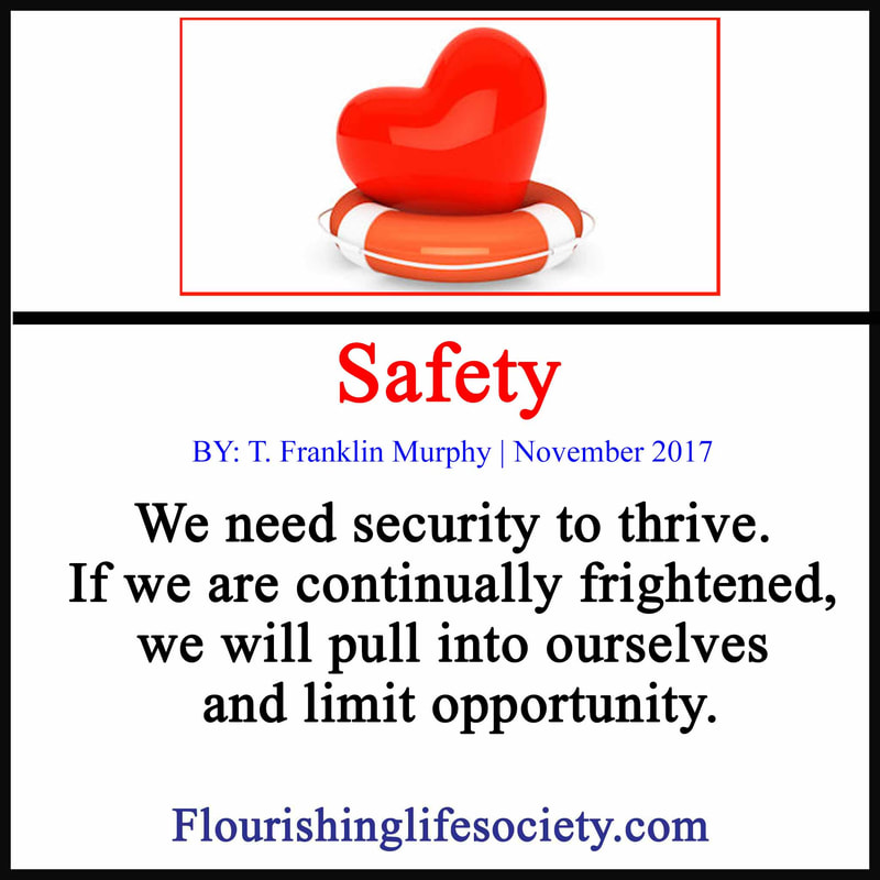 We need a sense of security to thrive. If we are continually frightened, we will pull into ourselves and limit opportunity.