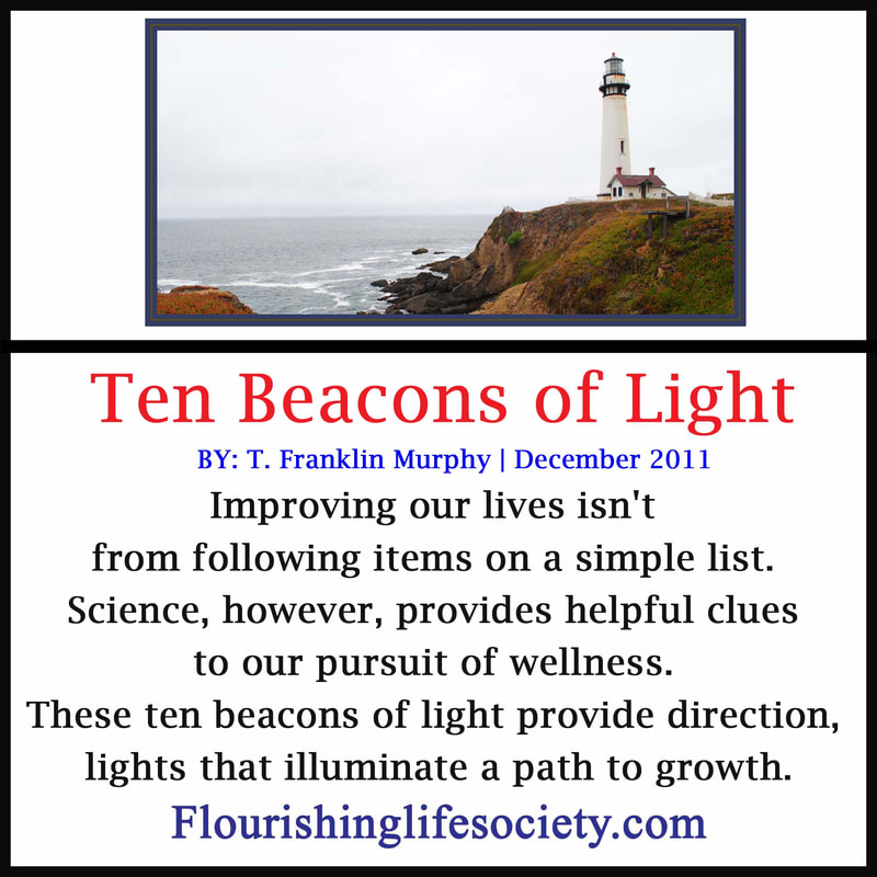 Internal Link: Flagship article. Ten Beacons of Light. Improving our lives isn't from following items on a simple list. Science, however, has provided some helpful clues to our pursuit of wellness. These ten beacons of light provide direction, lights that illuminate a path to growth.