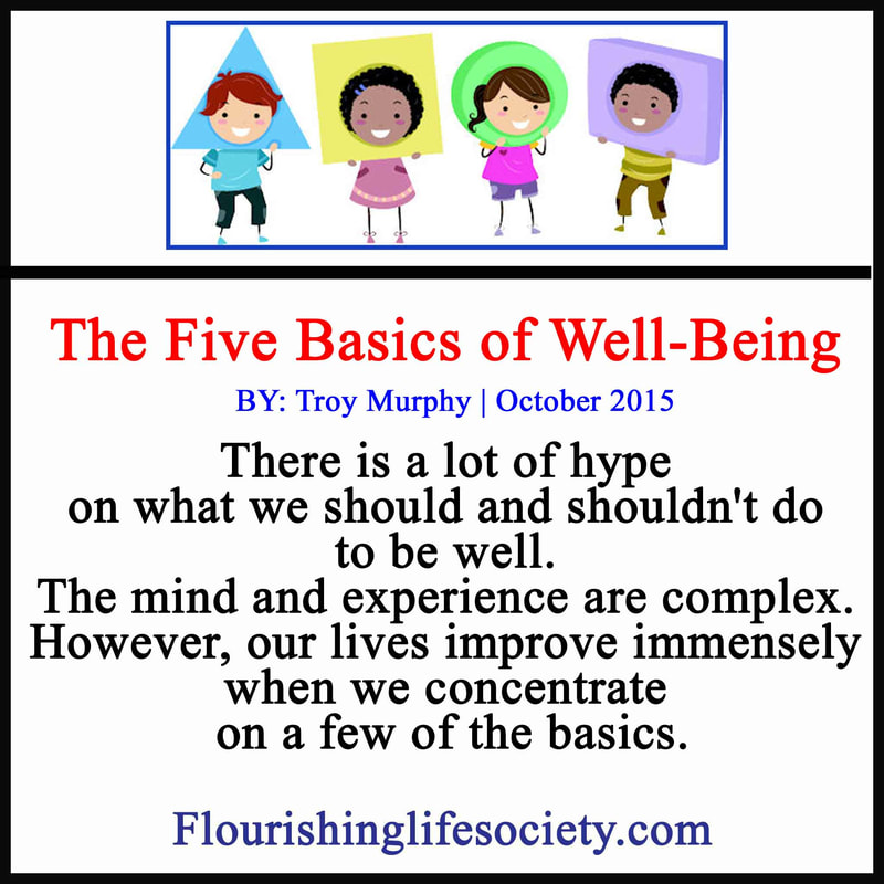 There is a lot of hype on what we should and shouldn't do to be well. The mind and experience are complex. However, our lives improve immensely when we concentrate on a few of the basics.