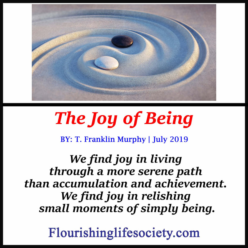 FLS link. The Joy of Being. We find joy in living through a more serene path than accumulation and achievement. We find joy in relishing small moments of simply being.