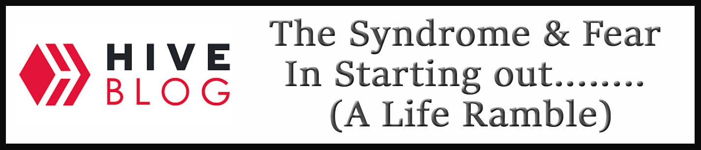 External Link: The Syndrome & Fear In Starting out........ (A Life Ramble)