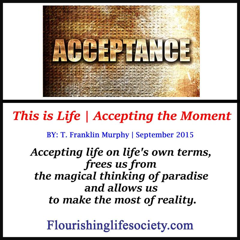 Accepting life on life's own terms, frees us from the magical thinking of paradise and allows us to make the most of reality.