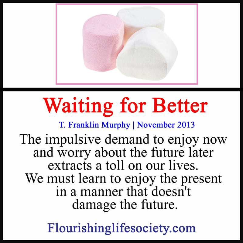 Link: The impulsive demand to enjoy now and worry about the future later extracts a toll on our lives. We must learn to enjoy the present in a manner that doesn't damage the future.
